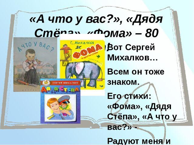 «А что у вас?», «Дядя Стёпа», «Фома» – 80 лет! Вот Сергей Михалков… Всем он т...