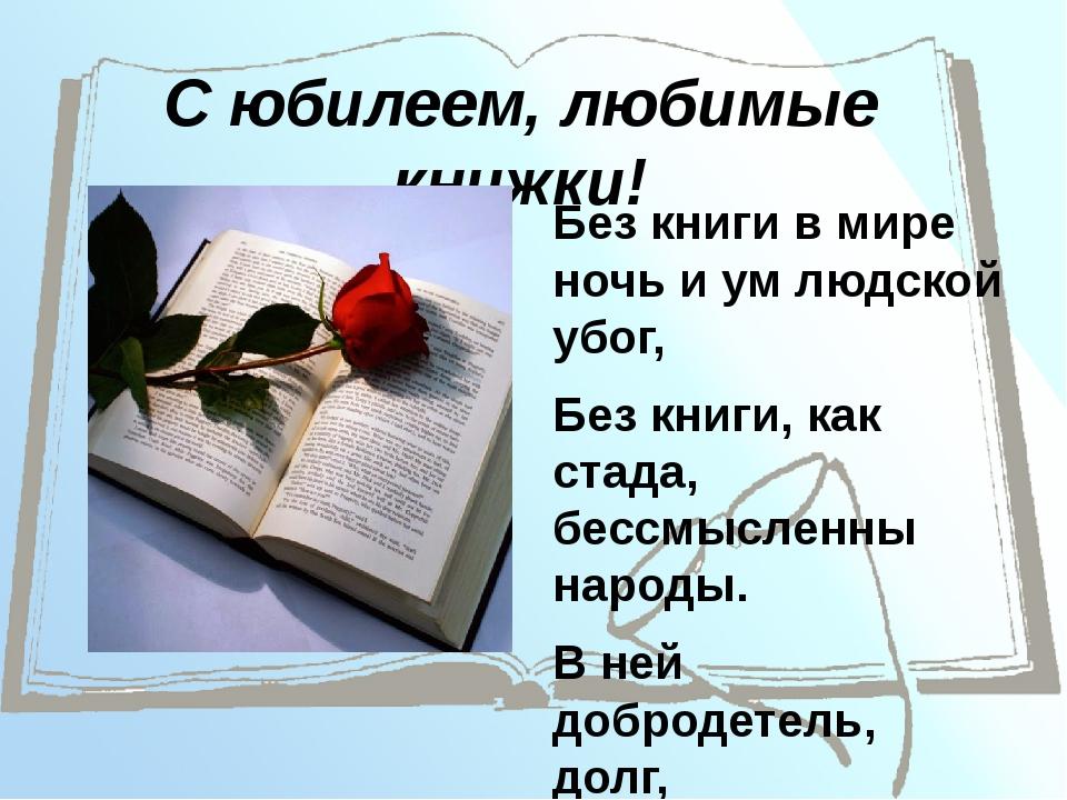 С юбилеем, любимые книжки! Без книги в мире ночь и ум людской убог, Без книги...