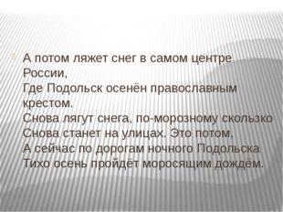 А потом ляжет снег в самом центре России, Где Подольск осенён православным к