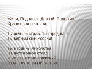Живи, Подольск! Дерзай, Подольск! Храни свои святыни, Ты вечный страж, ты го
