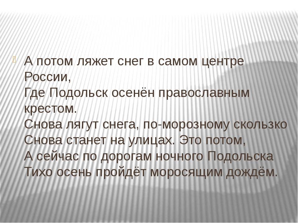 А потом ляжет снег в самом центре России, Где Подольск осенён православным к...
