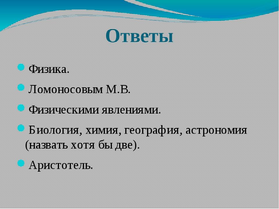 Ответы Физика. Ломоносовым М.В. Физическими явлениями. Биология, химия, геогр...