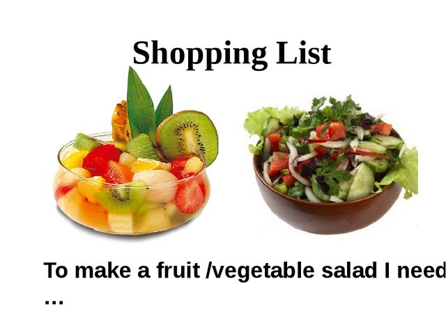 Shopping List To make a fruit /vegetable salad I need …
