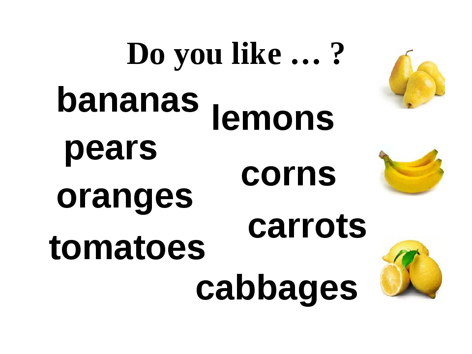 Do you like … ? cabbages corns carrots bananas lemons pears oranges tomatoes
