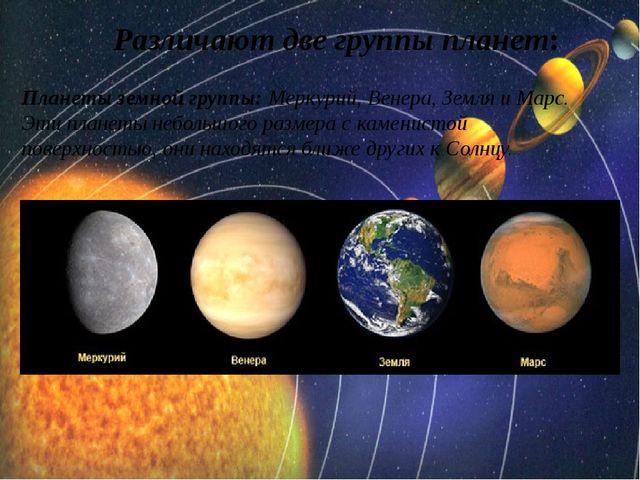 Различают две группы планет: Планеты земной группы:Меркурий,Венера,Земляи...