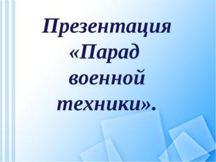 Презентация «Парад военной техники».