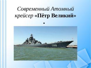 Современный Атомный крейсер «Пётр Великий»