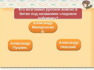 Кто возглавил русское войско в битве под названием «ледовое побоище»?