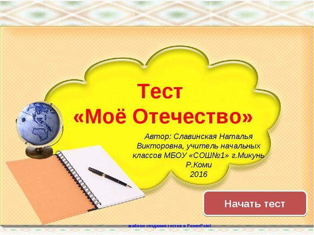 Начать тест Использован шаблон создания тестов в PowerPoint Тест «Моё Отечест...
