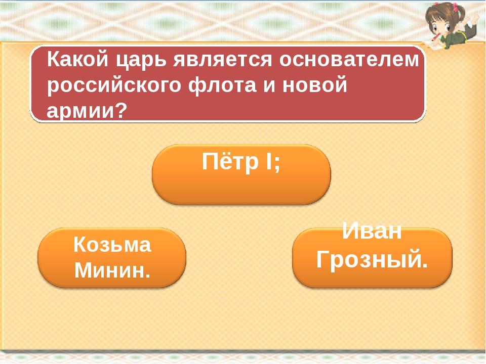 Какой царь является основателем российского флота и новой армии? Козьма Минин.