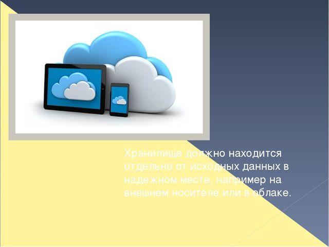 Хранилище должно находится отдельно от исходных данных в надежном месте, напр...
