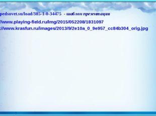 http://pedsovet.su/load/385-1-0-34475 - шаблон презентации http://www.playing
