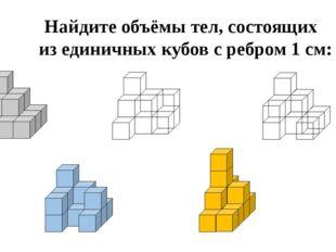 Найдите объёмы тел, состоящих из единичных кубов с ребром 1 см: