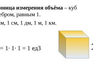 1 мм, 1 см, 1 дм, 1 м, 1 км. 1 V = 1· 1· 1 = 1 ед3 Единица измерения объёма