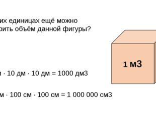 В каких единицах ещё можно измерить объём данной фигуры? 10 дм · 10 дм · 10 д