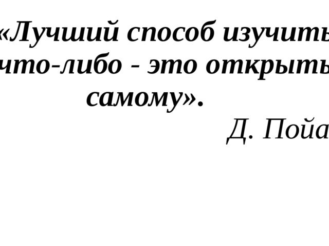 «Лучший способ изучить что-либо - это открыть самому». Д. Пойа