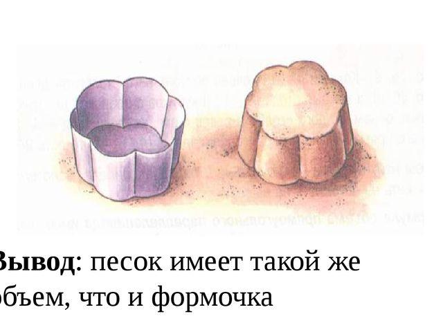 Вывод: песок имеет такой же объем, что и формочка