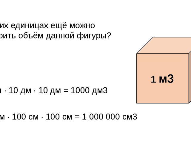 В каких единицах ещё можно измерить объём данной фигуры? 10 дм · 10 дм · 10 д...