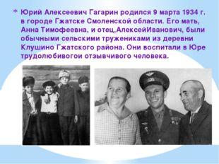 Юрий Алексеевич Гагарин родился 9 марта 1934 г. в городе Гжатске Смоленской о