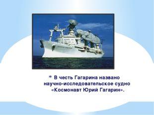 В честь Гагарина названо научно-исследовательское судно «Космонавт Юрий Гагар