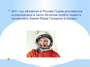 2011 год объявлен в России Годом российской космонавтики в честь 50-летия пол