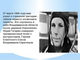 27 марта 1968 года мир узнал о страшной трагедии - гибели первого космонавта