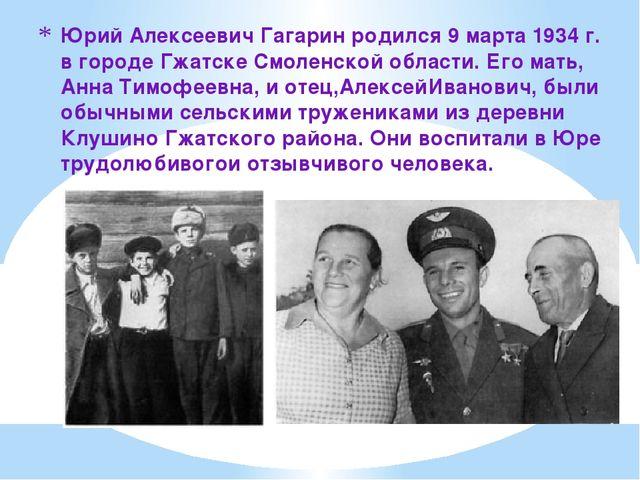 Юрий Алексеевич Гагарин родился 9 марта 1934 г. в городе Гжатске Смоленской о...