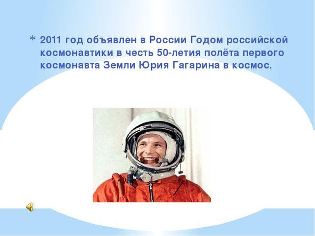 2011 год объявлен в России Годом российской космонавтики в честь 50-летия пол...