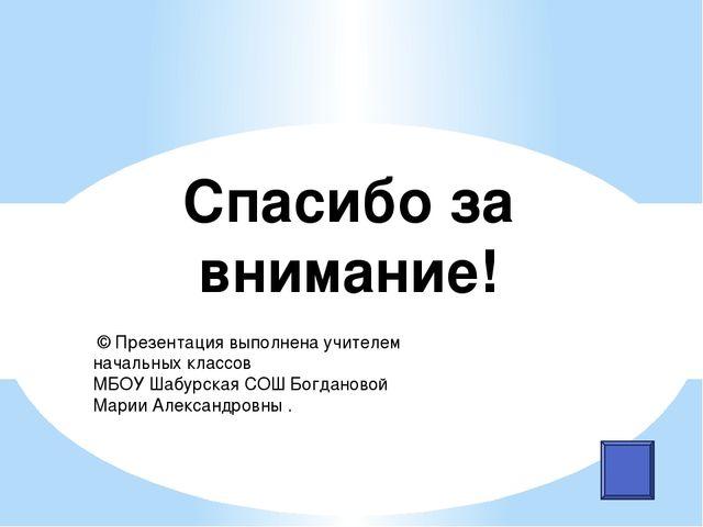 Спасибо за внимание! © Презентация выполнена учителем начальных классов МБОУ...