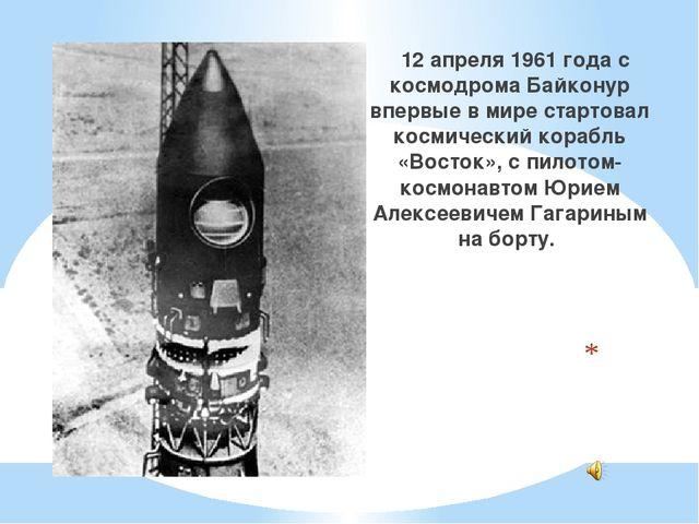 12 апреля 1961 года с космодрома Байконур впервые в мире стартовал космическ...