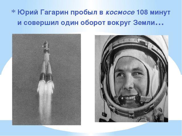 Юрий Гагарин пробыл в космосе 108 минут и совершил один оборот вокруг Земли…