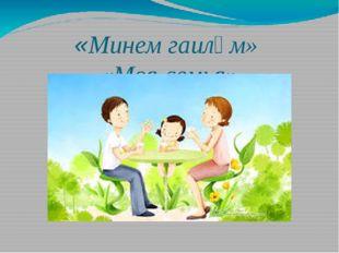 «Минем гаиләм» «Моя семья»