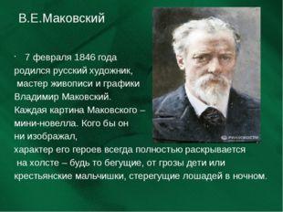 В.Е.Маковский 7 февраля 1846 года родился русский художник, мастер живописи