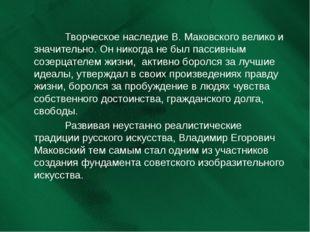 Творческое наследие В. Маковского велико и значительно. Он никогда не б