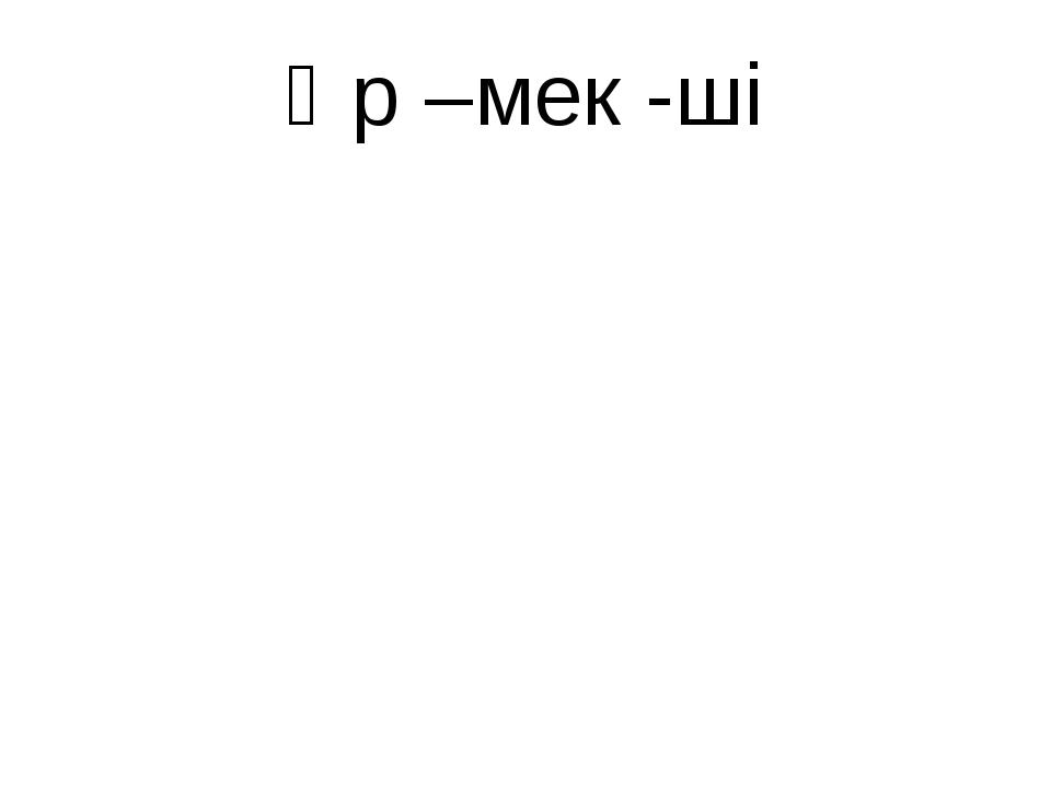 Өр –мек -ші