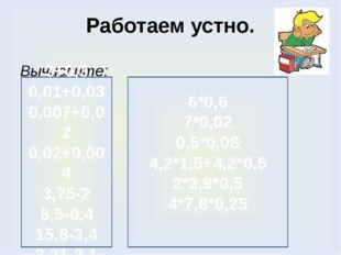 Работаем устно. Вычислите: 3+0,3 0,01+0,03 0,007+0,02 0,02+0,004 3,75-2 6,5-0