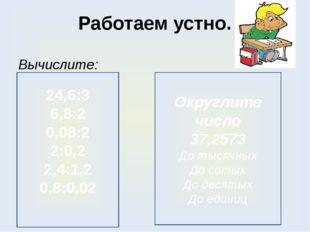 Работаем устно. Вычислите: 24,6:3 6,8:2 0,08:2 2:0,2 2,4:1,2 0,8:0,02 Округли