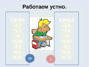Работаем устно. 1,4+0,6 -1,7 *1,2 :9 +0,96 -0,2 *0,5 :0,02 2,6+0,4 -2,8 *1,8