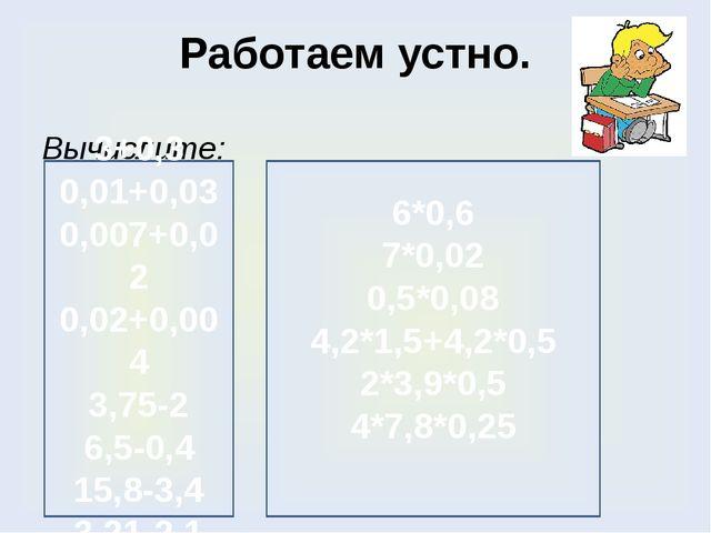 Работаем устно. Вычислите: 3+0,3 0,01+0,03 0,007+0,02 0,02+0,004 3,75-2 6,5-0...