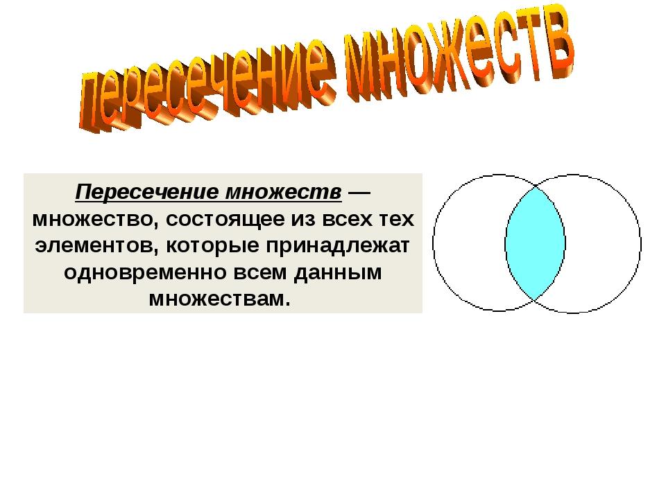 Пересечение множеств — множество, состоящее из всех тех элементов, которые пр...