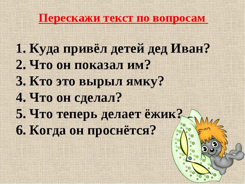 Перескажи текст по вопросам 1.Куда привёл детей дед Иван? 2.Что он показал...