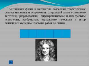 Исаак Ньютон - английский физик, математик, механик и астроном, один из созд