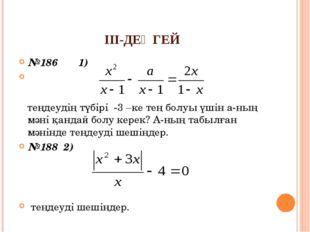 ІІІ-ДЕҢГЕЙ №186 1) теңдеудің түбірі -3 –ке тең болуы үшін а-ның мәні қандай б