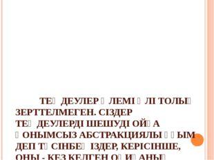 ТЕҢДЕУЛЕР ӘЛЕМІ ӘЛІ ТОЛЫҚ ЗЕРТТЕЛМЕГЕН. СІЗДЕР ТЕҢДЕУЛЕРДІ ШЕШУДІ ОЙҒА ҚОНЫМ