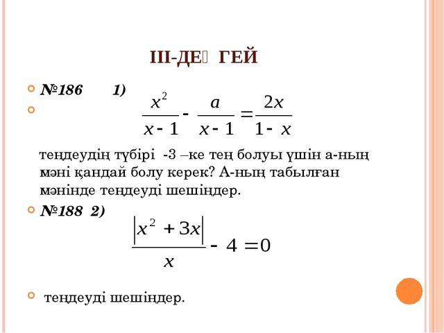 ІІІ-ДЕҢГЕЙ №186 1) теңдеудің түбірі -3 –ке тең болуы үшін а-ның мәні қандай б...