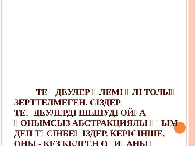 ТЕҢДЕУЛЕР ӘЛЕМІ ӘЛІ ТОЛЫҚ ЗЕРТТЕЛМЕГЕН. СІЗДЕР ТЕҢДЕУЛЕРДІ ШЕШУДІ ОЙҒА ҚОНЫМ...