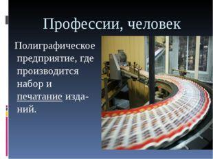Профессии, человек Полиграфическое предприятие, где производится набор ипеча