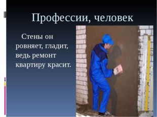 Профессии, человек Стены он ровняет, гладит, ведь ремонт квартиру красит.