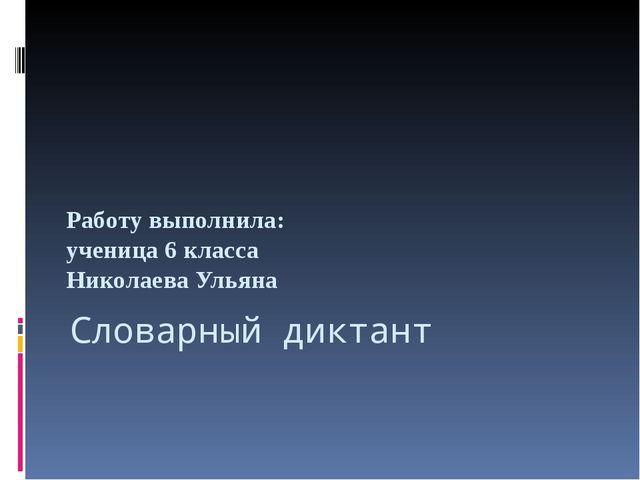 Словарный диктант Работу выполнила: ученица 6 класса Николаева Ульяна