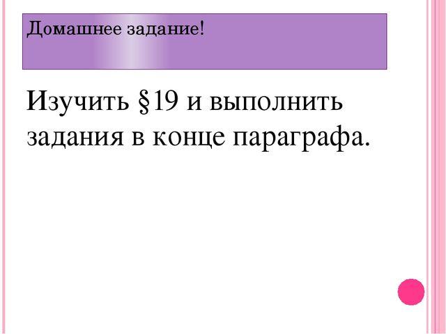Домашнее задание! Изучить §19 и выполнить задания в конце параграфа.
